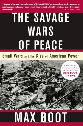 By Max Boot - The Savage Wars of Peace: Small Wars and the Rise of American Power (New edition) (4.8.2003)