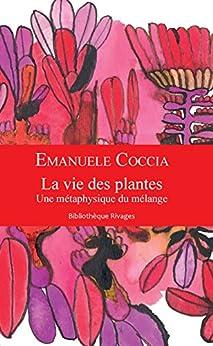 La vie des plantes: Une métaphysique du mélange (Bibliothèque rivages) (French Edition) by [Coccia, Emanuele]