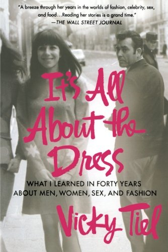 Read Online It's All About the Dress: What I Learned in Forty Years About Men, Women, Sex, and Fashion pdf epub