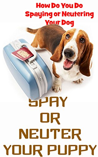 Spay Or Neuter Your Puppy: How Do You Do Spaying or Neutering Your Dog