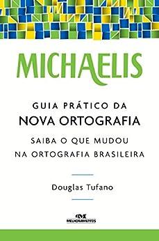 Michaelis Guia Prático da Nova Ortografia - Saiba o que Mudou na Ortografia Brasileira por [Tufano, Douglas]