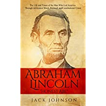 "Abraham Lincoln ""Honest Abe"": The Life and Times of the Man Who Led America Through its Greatest Moral, Political, and Constitutional Crisis"