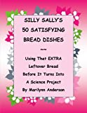 SILLY SALLY'S 50 SATISFYING BREAD DISHES  USING THAT EXTRA LEFTOVER BREAD in AMAZING AND DELICIOUS WAYS  Before IT TURNS INTO A SCIENCE PROJECT