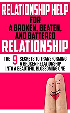Relationship Help For a Broken, Beaten, and Battered Relationship: The 9 Secrets to Transforming a Broken Relationship Into a Beautiful, Blossoming One ... Skills, Self Help, Intimacy Book 1)