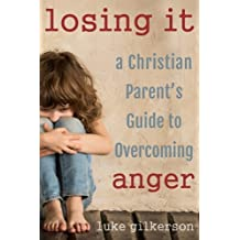 Losing It: A Christian Parent's Guide to Overcoming Anger