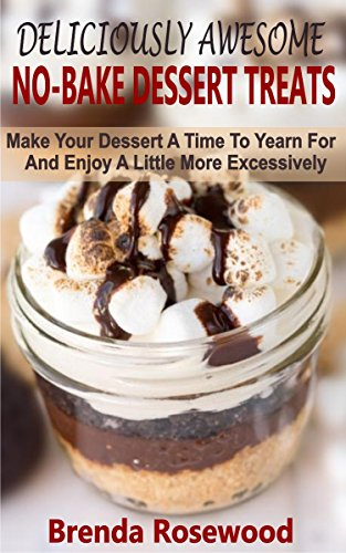 - Deliciously Awesome No-Bake Dessert Treats: Make Your Dessert A Time To Yearn For And Enjoy A Little More Excessively