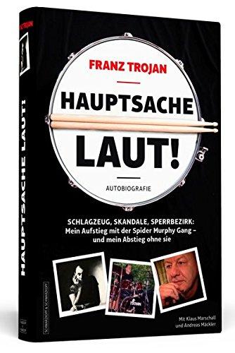 Franz Trojan: Hauptsache laut!: Schlagzeug, Skandale, Sperrbezirk: Mein Aufstieg mit der Spider Murphy Gang – und mein Abstieg ohne sie. Die Autobiografie.