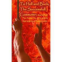 To Hell and Back the Successful Commuter:: How to Find True Success, Joy, Love, and the Most Important Things of Life...