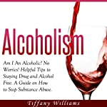 Alcoholism: Am I an Alcoholic? : No Worries! Helpful Tips to Staying Drug and Alcohol Free. A Guide on How to Stop Substance Abuse. | Tiffany Williams