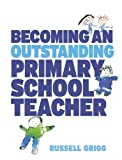 Becoming an Outstanding Primary School Teacher, Grigg, Russell, 1405873426