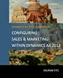 Configuring Sales & Marketing Within Dynamics AX 2012 (Dynamics AX 2012 Barebones Configuration Guides) (Volume 14)