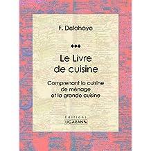 Le Livre de cuisine: Comprenant la cuisine de ménage et la grande cuisine (French Edition)