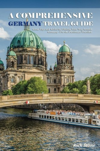 A Comprehensive Germany Travel Guide: Great Tips and Advice for Finding Your Way Around Germany - For the Passionate Traveller ebook