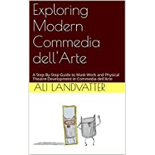 Exploring Modern Commedia dell'Arte: A Step-By-Step Guide to Mask Work and Physical Theatre Development in Commedia dell'Arte