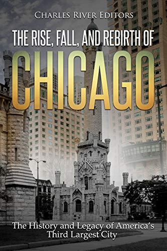 The Rise, Fall, and Rebirth of Chicago: The History and Legacy of America's Third Largest City (English Edition)