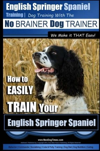 English Springer Spaniel Training | Dog Training with the No BRAINER Dog TRAINER ~ We Make it THAT Easy!: How to EASILY TRAIN Your English Springer Spaniel (Volume 1)