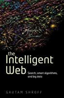 The Intelligent Web: Search, smart algorithms, and big data Front Cover