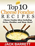 Top 10 Cheese Fondue Recipes: Cheese Fondue Ideas, Including Swiss, Cheddar, and Many More!