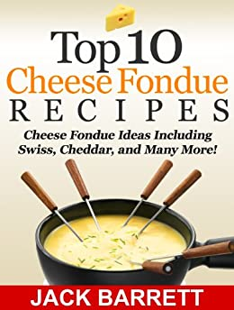 Top 10 Cheese Fondue Recipes: Cheese Fondue Ideas, Including Swiss, Cheddar, and Many More! by [Barrett, Jack]