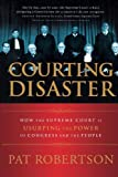 Courting Disaster: How the Supreme Court is Usurping the Power of Congress and the People, Pat Robertson, 0785297308