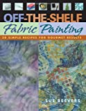 Off-The-Shelf Fabric Painting: 30 Simple Recipes for Gourmet Results