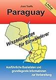 Paraguay - Wissenswertes für Einwanderer: Ausführliche Basisdaten und grundlegende Informationen zur Vorbereitung