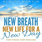 New Breath, New Life for a New Day: Faith Tested, Faith Overcome | Elrich Martin
