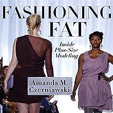 Fashioning Fat: Inside Plus-Size Modeling Audiobook by Amanda M. Czerniawski Narrated by Bettye Zoller Seitz