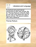 A Practical and Grammatical Introduction to the Latin Tongue by Sr Thomas Parkyns of Bunny, Bart for the Use of His Grand-Son and of Bunny-School, Thomas Parkyns, 1170951619