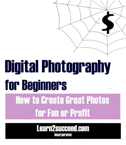 Download Digital Photography for Beginners: How to Create Great Photos for Fun or Profit pdf epub