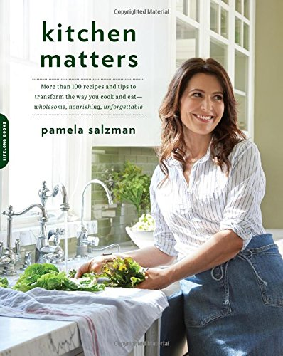 Kitchen Matters: More than 100 Recipes and Tips to Transform the Way You Cook and Eat-Wholesome, Nourishing, Unforgettable by Pamela Salzman