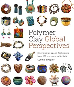 Polymer Clay Global Perspectives: Emerging Ideas and Techniques from 125 International Artists by [Tinapple, Cynthia]