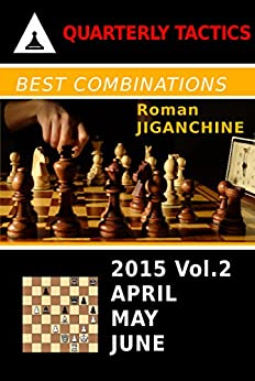 Best Combinations of 2015: April, May, June (Quarterly Chess Tactics) by [Jiganchine, Roman]