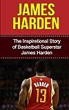 James Harden: The Inspirational Story of Basketball Superstar James Harden (James Harden Unauthorized Biography, Houston Rockets, Oklahoma City Thunder, Arizona State University, NBA Books)