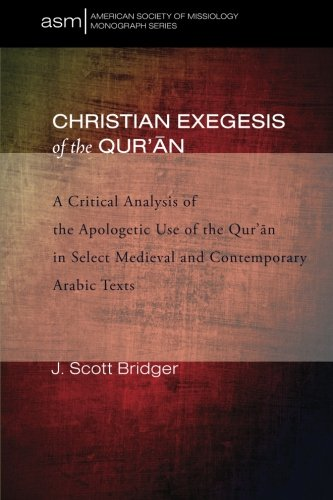 Christian Exegesis of the Qur'an: A Critical Analysis of the Apologetic Use of the Qur'an in Select Medieval and Contemporary Arabic Texts (American Society of Missiology Monograph Series) by J. Scott Bridger