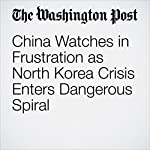 China Watches in Frustration as North Korea Crisis Enters Dangerous Spiral | Simon Denyer