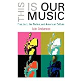 This Is Our Music: Free Jazz, the Sixties, and American Culture (The Arts and Intellectual Life in Modern America)