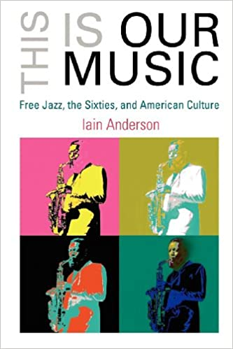 This is our music free jazz the sixties and american culture the this is our music free jazz the sixties and american culture the arts and intellectual life in modern america iain anderson 9780812220032 fandeluxe Images