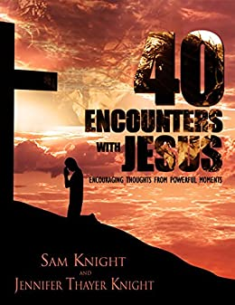 40 Encounters With Jesus: Encouraging Thoughts From Powerful Moments by [Thayer Knight, Jennifer, Knight, Sam]
