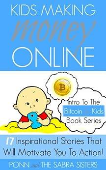 [Bitcoin Beginner for Kids Trilogy - The Primer] Kids Making Money Online - 17 Inspirational Bitcoin Stories That Will Motivate You To Action! by [Sabra, Ponn, Sabra, JuJu, Sabra, GiGi, Sabra, JoJo]