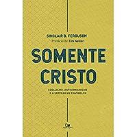 Somente Cristo. Legalismo, Antinomianismo e a Certeza do Evangelho