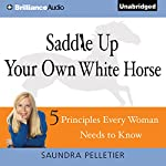Saddle Up Your Own White Horse: 5 Principles Every Woman Needs to Know | Saundra Pelletier