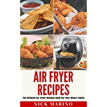 Air Fryer Recipes: The Ultimate Air Fryer Recipes Book for Your WHOLE Family - Includes 101+ Delicious & Healthy Recipes That Are Quick & Easy to Make for Your Air Fryer (Air Fryer Series 1)