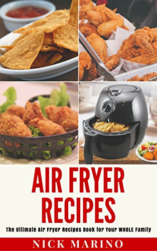 Air Fryer Recipes: The Ultimate Air Fryer Recipes Book for Your WHOLE Family - Includes 101+ Delicious & Healthy Recipes That Are Quick & Easy to Make for Your Air Fryer (Air Fryer Series) by Nick Marino