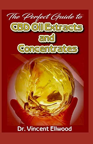 The Perfect Guide To CBD Oil Extracts and Concentrates: A Comprehensive and detailed account of What CBD Oil,CBD Extracts and Co