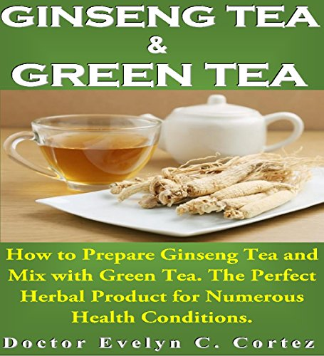 Ginseng Tea and Green Tea: How to Prepare Ginseng Tea and Mix with Green Tea. The Perfect Herbal Product for Numerous Health Conditions.