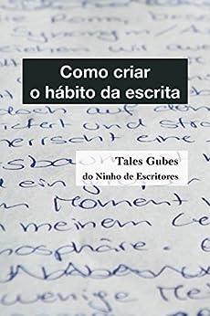 Como criar o hábito da escrita (Ninho de Escritores Livro 2) por [Gubes, Tales]