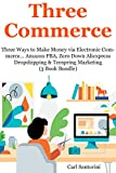 Three Commerce (Online Sales Training): Three Ways to Make Money via Electronic Commerce... Amazon FBA, Zero Down Aliexpress Dropshipping & Teespring Marketing (3 Book Bundle)