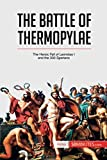 The Battle of Thermopylae: The Heroic Fall of Leonidas I and the 300 Spartans