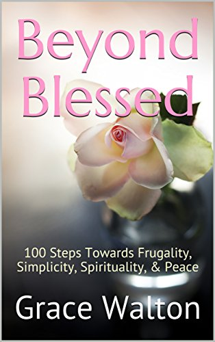 Beyond Blessed: 100 Steps Towards Frugality, Simplicity, Spirituality, & Peace by [Walton, Grace]